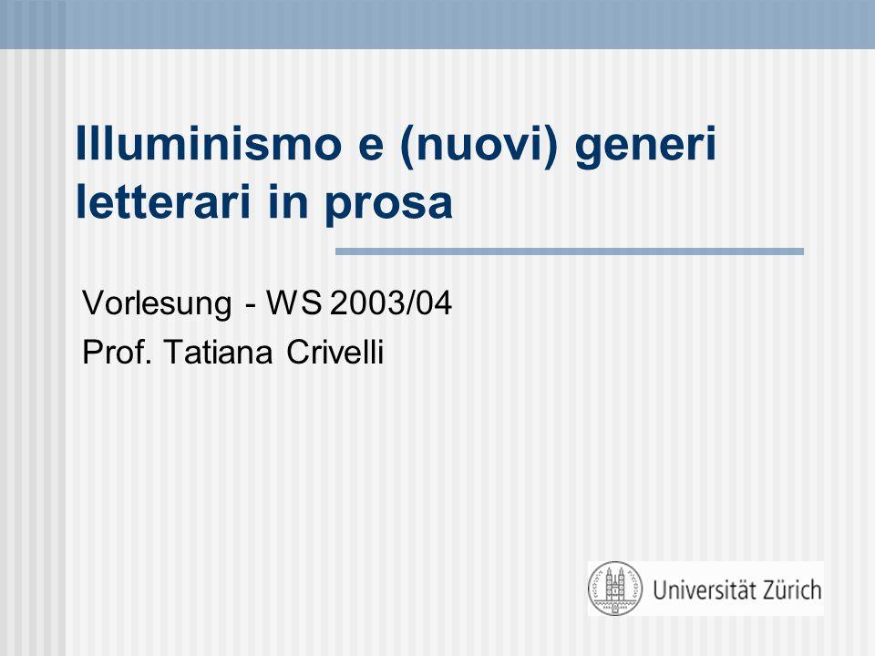Illuminismo e (nuovi) generi letterari in prosa Vorlesung - WS 2003/04 Prof. Tatiana Crivelli