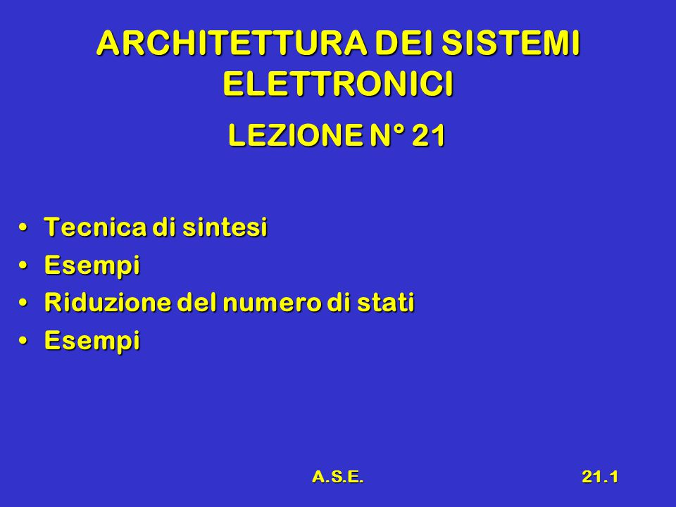 A.S.E.21.1 ARCHITETTURA DEI SISTEMI ELETTRONICI LEZIONE N° 21 Tecnica di sintesiTecnica di sintesi EsempiEsempi Riduzione del numero di statiRiduzione