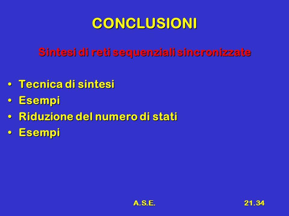 A.S.E.21.34 CONCLUSIONI Sintesi di reti sequenziali sincronizzate Tecnica di sintesiTecnica di sintesi EsempiEsempi Riduzione del numero di statiRiduz