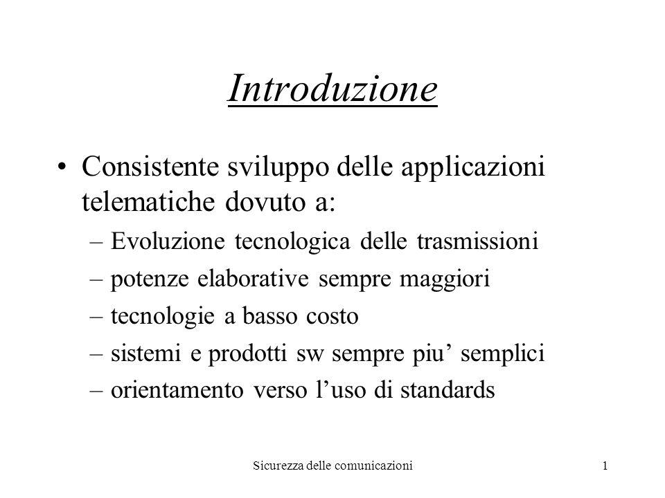 Sicurezza delle comunicazioni1 Introduzione Consistente sviluppo delle applicazioni telematiche dovuto a: –Evoluzione tecnologica delle trasmissioni –