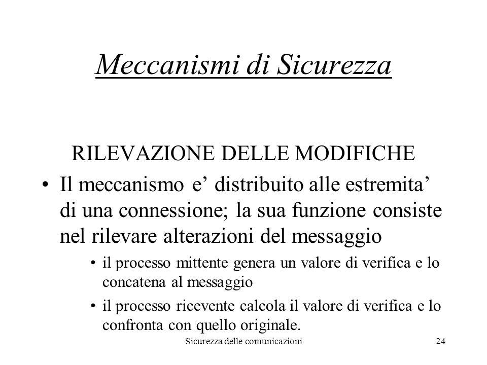 Sicurezza delle comunicazioni24 Meccanismi di Sicurezza RILEVAZIONE DELLE MODIFICHE Il meccanismo e' distribuito alle estremita' di una connessione; l