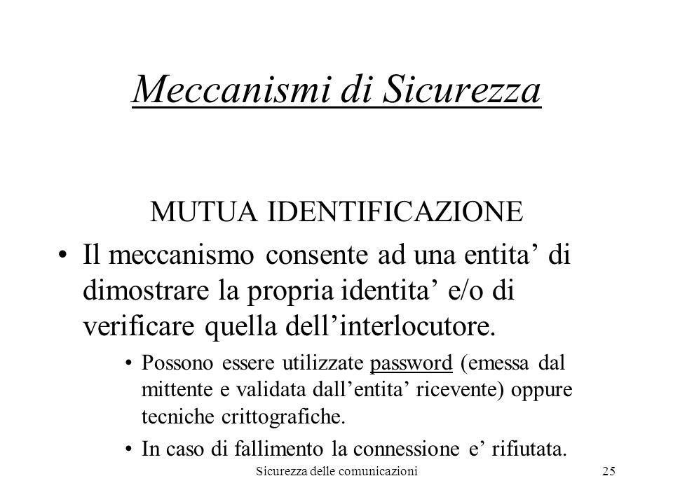 Sicurezza delle comunicazioni25 Meccanismi di Sicurezza MUTUA IDENTIFICAZIONE Il meccanismo consente ad una entita' di dimostrare la propria identita' e/o di verificare quella dell'interlocutore.