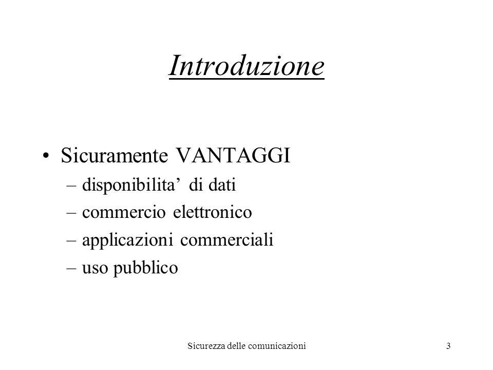 Sicurezza delle comunicazioni3 Introduzione Sicuramente VANTAGGI –disponibilita' di dati –commercio elettronico –applicazioni commerciali –uso pubblico