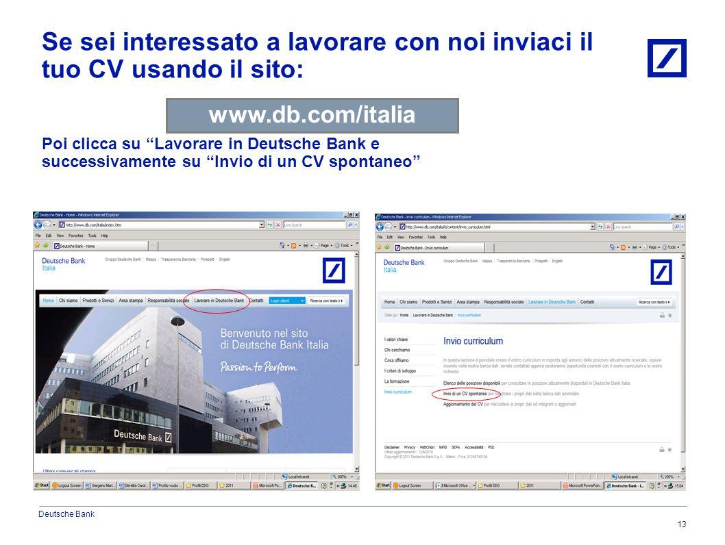 Deutsche Bank 13 Se sei interessato a lavorare con noi inviaci il tuo CV usando il sito: www.db.com/italia Poi clicca su Lavorare in Deutsche Bank e successivamente su Invio di un CV spontaneo