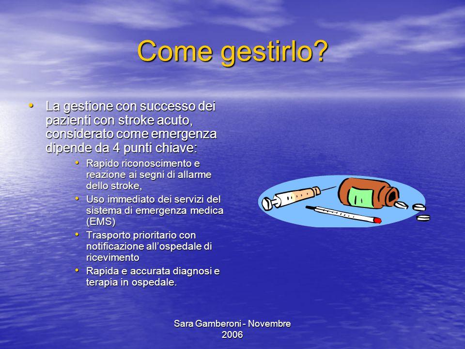 Sara Gamberoni - Novembre 2006 Come gestirlo? La gestione con successo dei pazienti con stroke acuto, considerato come emergenza dipende da 4 punti ch