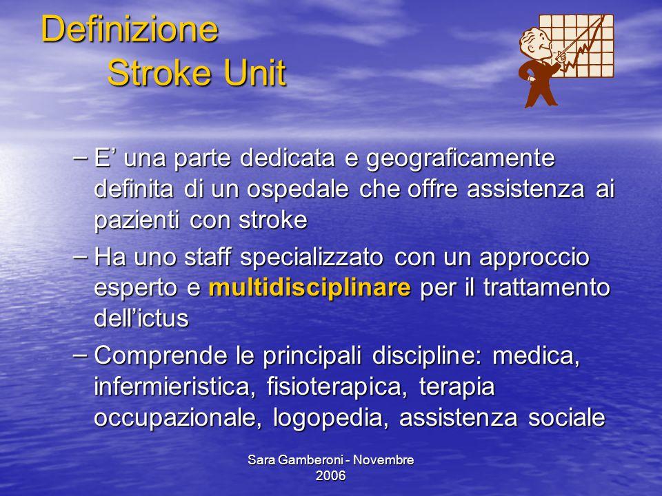 Sara Gamberoni - Novembre 2006 Definizione Stroke Unit – E' una parte dedicata e geograficamente definita di un ospedale che offre assistenza ai pazie