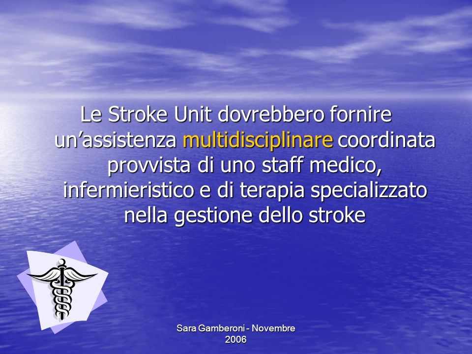 Sara Gamberoni - Novembre 2006 Le Stroke Unit dovrebbero fornire un'assistenza multidisciplinare coordinata provvista di uno staff medico, infermieris