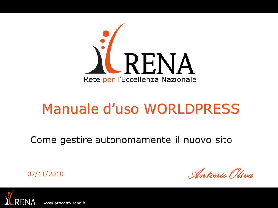 www.progetto-rena.it Come gestire autonomamente il nuovo sito Manuale d'uso WORLDPRESS 07/11/2010 Antonio Oliva