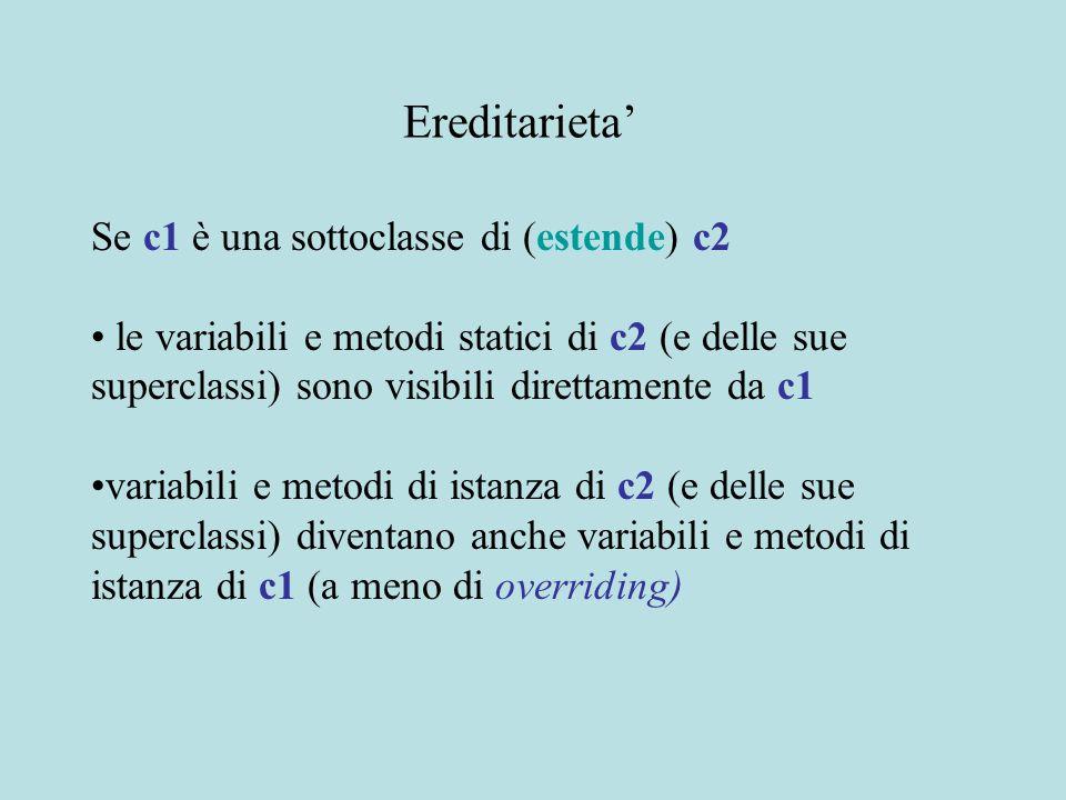 Se c1 è una sottoclasse di (estende) c2 le variabili e metodi statici di c2 (e delle sue superclassi) sono visibili direttamente da c1 variabili e metodi di istanza di c2 (e delle sue superclassi) diventano anche variabili e metodi di istanza di c1 (a meno di overriding) Ereditarieta'