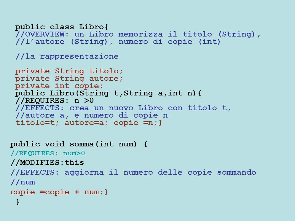 public class Libro{ //OVERVIEW: un Libro memorizza il titolo (String), //l'autore (String), numero di copie (int) //la rappresentazione private String titolo; private String autore; private int copie; public Libro(String t,String a,int n){ //REQUIRES: n >0 //EFFECTS: crea un nuovo Libro con titolo t, //autore a, e numero di copie n titolo=t; autore=a; copie =n;} public void somma(int num) { //REQUIRES: num>0 //MODIFIES:this //EFFECTS: aggiorna il numero delle copie sommando //num copie =copie + num;} }