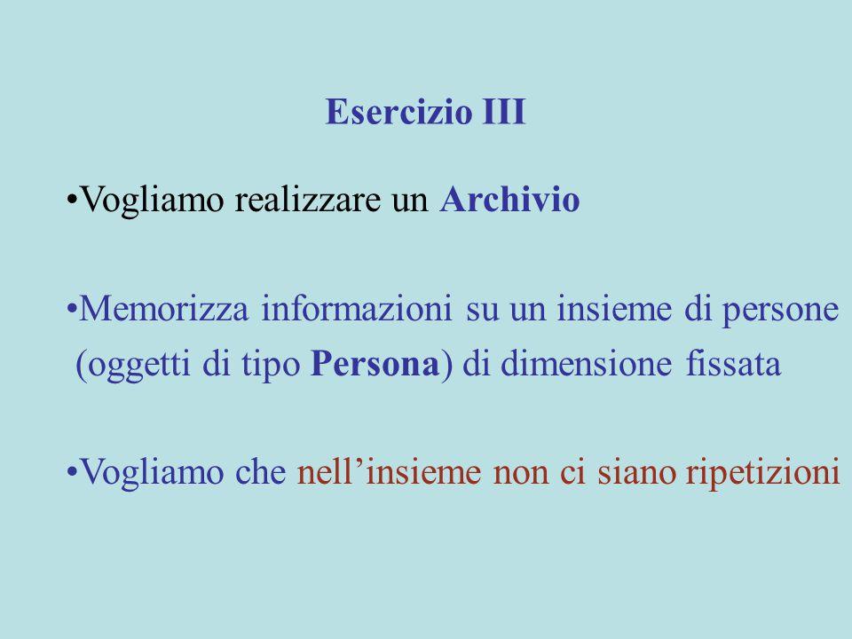 Esercizio III Vogliamo realizzare un Archivio Memorizza informazioni su un insieme di persone (oggetti di tipo Persona) di dimensione fissata Vogliamo che nell'insieme non ci siano ripetizioni