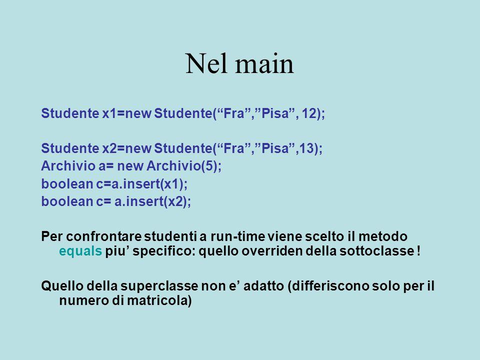Nel main Studente x1=new Studente( Fra , Pisa , 12); Studente x2=new Studente( Fra , Pisa ,13); Archivio a= new Archivio(5); boolean c=a.insert(x1); boolean c= a.insert(x2); Per confrontare studenti a run-time viene scelto il metodo equals piu' specifico: quello overriden della sottoclasse .