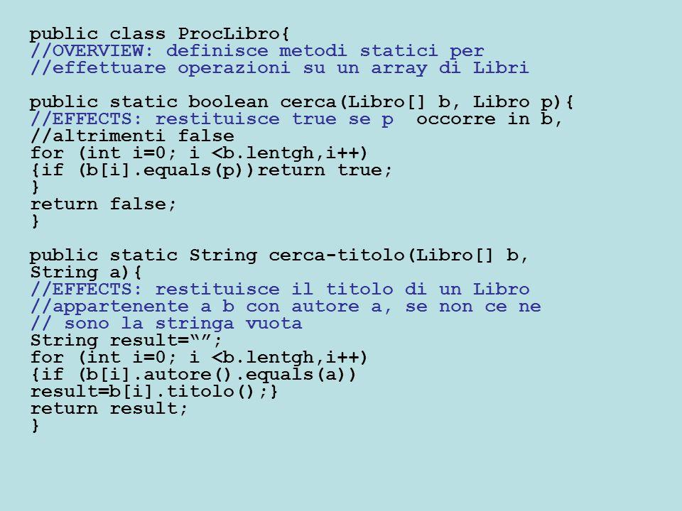public static int all-copie(Libro[] b, String a, String t){ //EFFECTS: restituisce il numero di copie in b del //Libro che ha autore a e titolo t int numero=0; for (int i=0; i< a.length; i++) {if (b[i].titolo().equals(t) && b[i].autore().equals(a)) numero=numero+ b[i].copie(); } return numero; } NOTA: i metodi della classe ProcLibro sono indipendenti dalla implementazione di Libro Usiamo Libro in base alla sua interfaccia pubblica