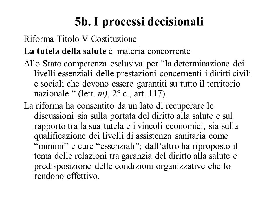 """5b. I processi decisionali Riforma Titolo V Costituzione La tutela della salute è materia concorrente Allo Stato competenza esclusiva per """"la determin"""