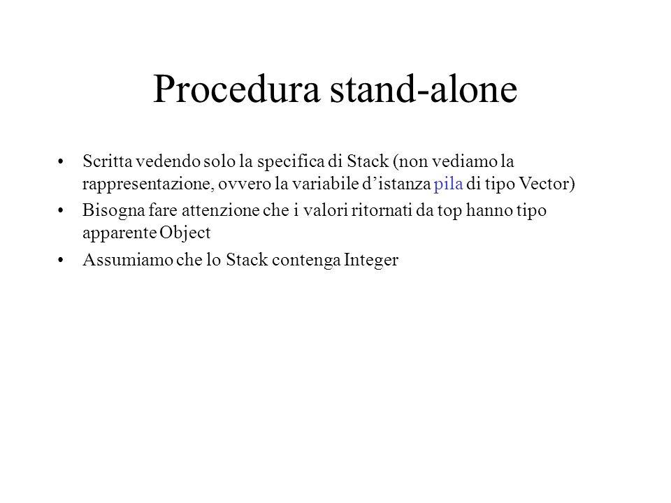 Procedura stand-alone Scritta vedendo solo la specifica di Stack (non vediamo la rappresentazione, ovvero la variabile d'istanza pila di tipo Vector) Bisogna fare attenzione che i valori ritornati da top hanno tipo apparente Object Assumiamo che lo Stack contenga Integer
