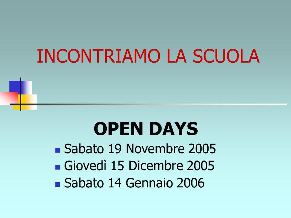 INCONTRIAMO LA SCUOLA OPEN DAYS Sabato 19 Novembre 2005 Giovedì 15 Dicembre 2005 Sabato 14 Gennaio 2006
