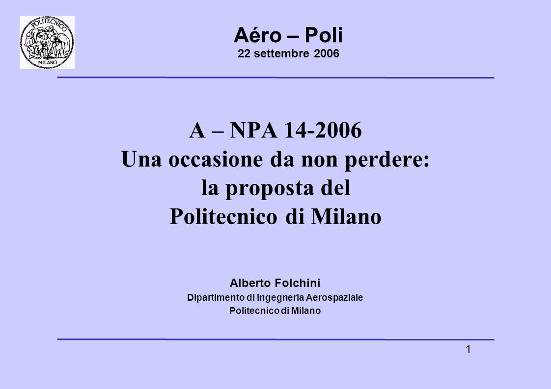 1 Aéro – Poli 22 settembre 2006 A – NPA 14-2006 Una occasione da non perdere: la proposta del Politecnico di Milano Alberto Folchini Dipartimento di Ingegneria Aerospaziale Politecnico di Milano