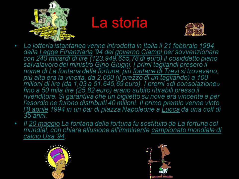La storia La lotteria istantanea venne introdotta in Italia il 21 febbraio 1994 dalla Legge Finanziaria 94 del governo Ciampi per sovvenzionare con 240 miliardi di lire (123.949.655,78 di euro) il cosiddetto piano salvalavoro del ministro Gino Giugni.