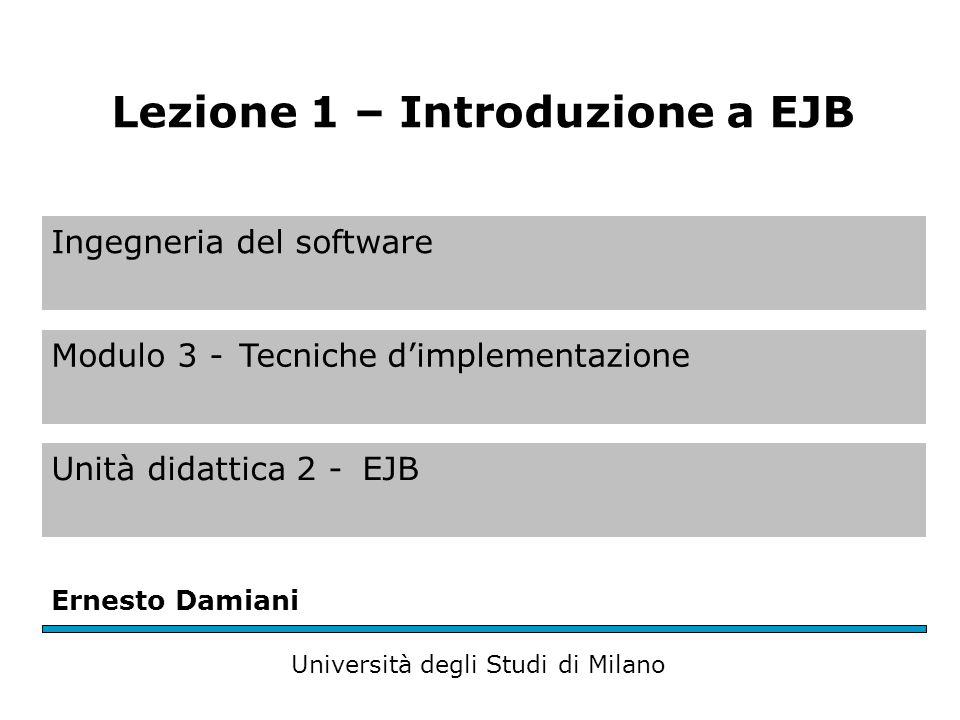 Ingegneria del software Modulo 3 -Tecniche d'implementazione Unità didattica 2 -EJB Ernesto Damiani Università degli Studi di Milano Lezione 1 – Introduzione a EJB