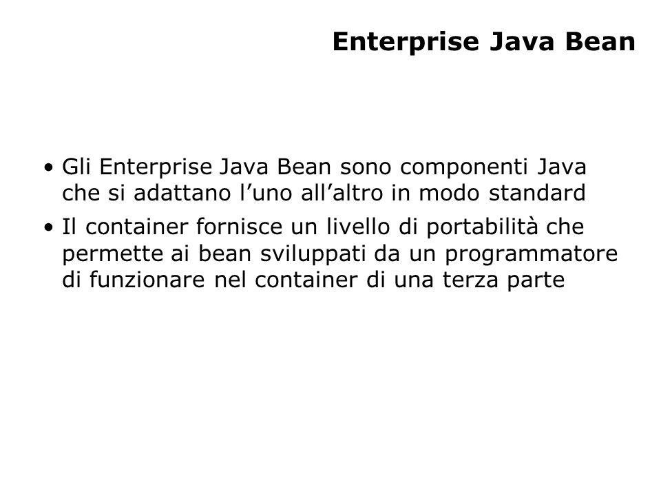 Enterprise Java Bean Gli Enterprise Java Bean sono componenti Java che si adattano l'uno all'altro in modo standard Il container fornisce un livello di portabilità che permette ai bean sviluppati da un programmatore di funzionare nel container di una terza parte