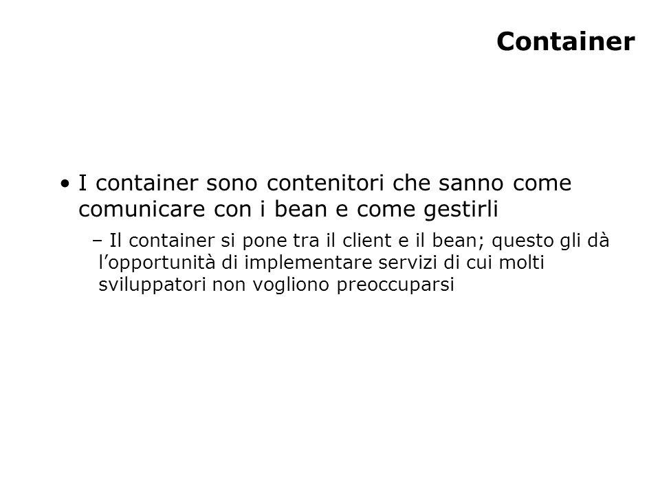 Container I container sono contenitori che sanno come comunicare con i bean e come gestirli – Il container si pone tra il client e il bean; questo gli dà l'opportunità di implementare servizi di cui molti sviluppatori non vogliono preoccuparsi