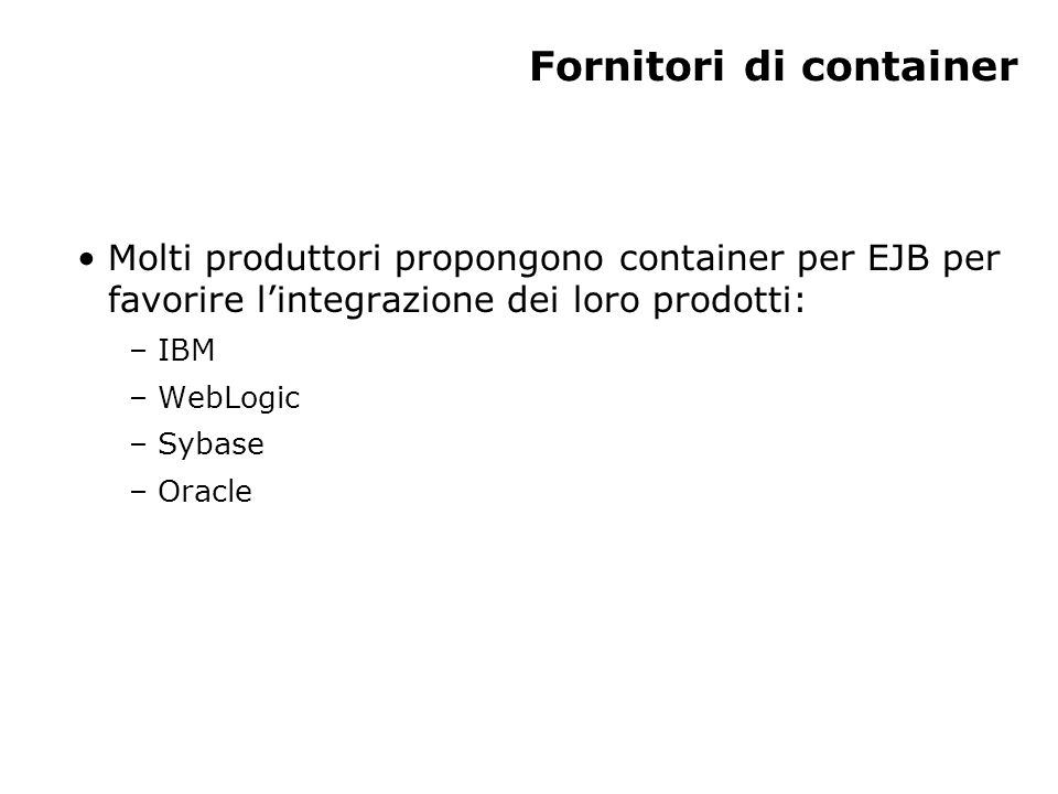 Un esempio: Infoworld (1) Infoworld ha sviluppato un'applicazione d'esempio per EJB usando: – l'application server Java Tengah di WebLogic come container – server Web IBM – Oracle come database L'uso di servlet che fungono da client verso i componenti EJB gestisce i browser che non supportano Java