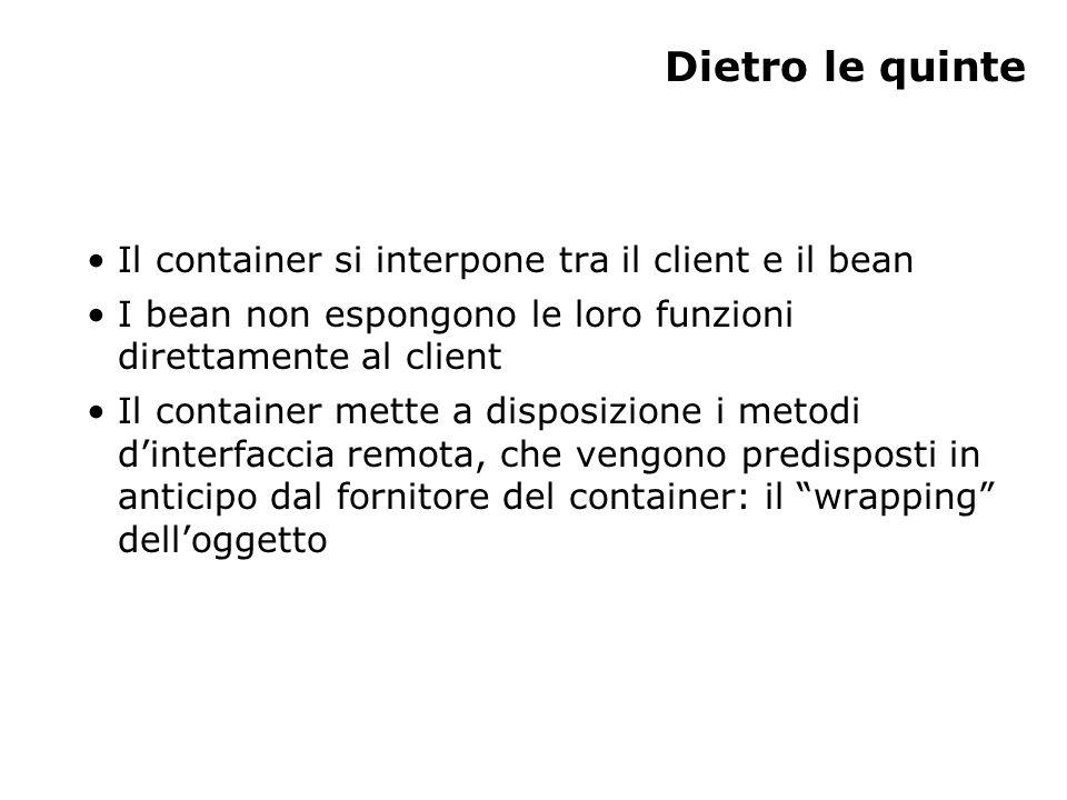 Dietro le quinte Il container si interpone tra il client e il bean I bean non espongono le loro funzioni direttamente al client Il container mette a disposizione i metodi d'interfaccia remota, che vengono predisposti in anticipo dal fornitore del container: il wrapping dell'oggetto
