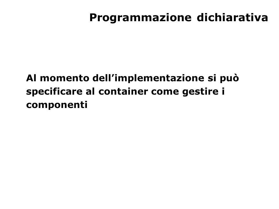 Programmazione dichiarativa Al momento dell'implementazione si può specificare al container come gestire i componenti