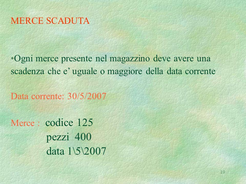 19 MERCE SCADUTA Ogni merce presente nel magazzino deve avere una scadenza che e' uguale o maggiore della data corrente Data corrente: 30/5/2007 Merce : codice 125 pezzi 400 data 1\5\2007