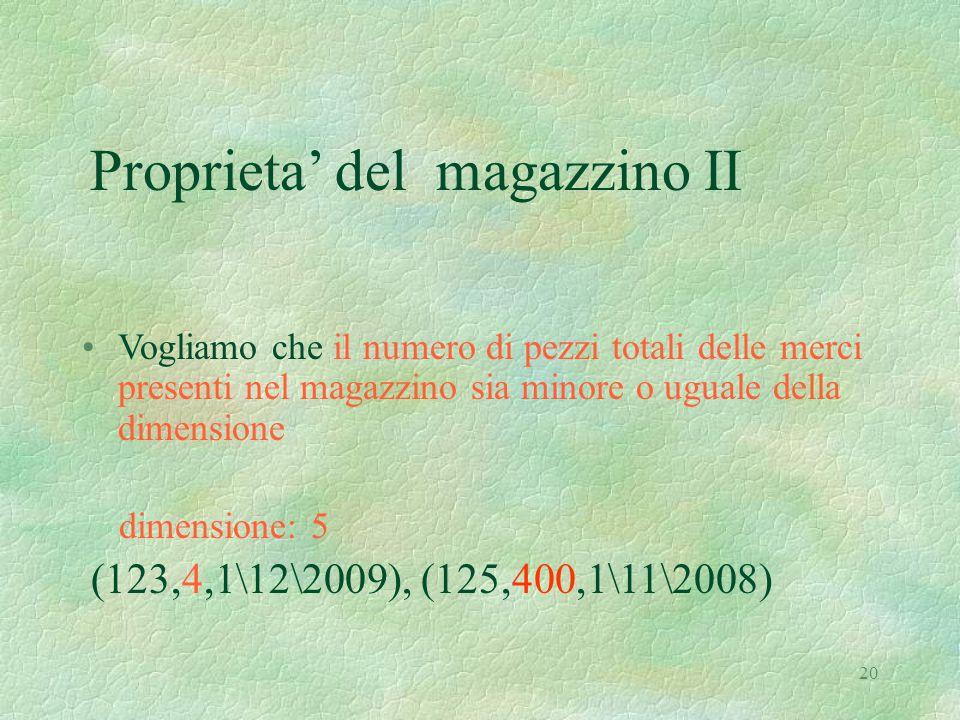 20 Proprieta' del magazzino II Vogliamo che il numero di pezzi totali delle merci presenti nel magazzino sia minore o uguale della dimensione dimensione: 5 (123,4,1\12\2009), (125,400,1\11\2008)