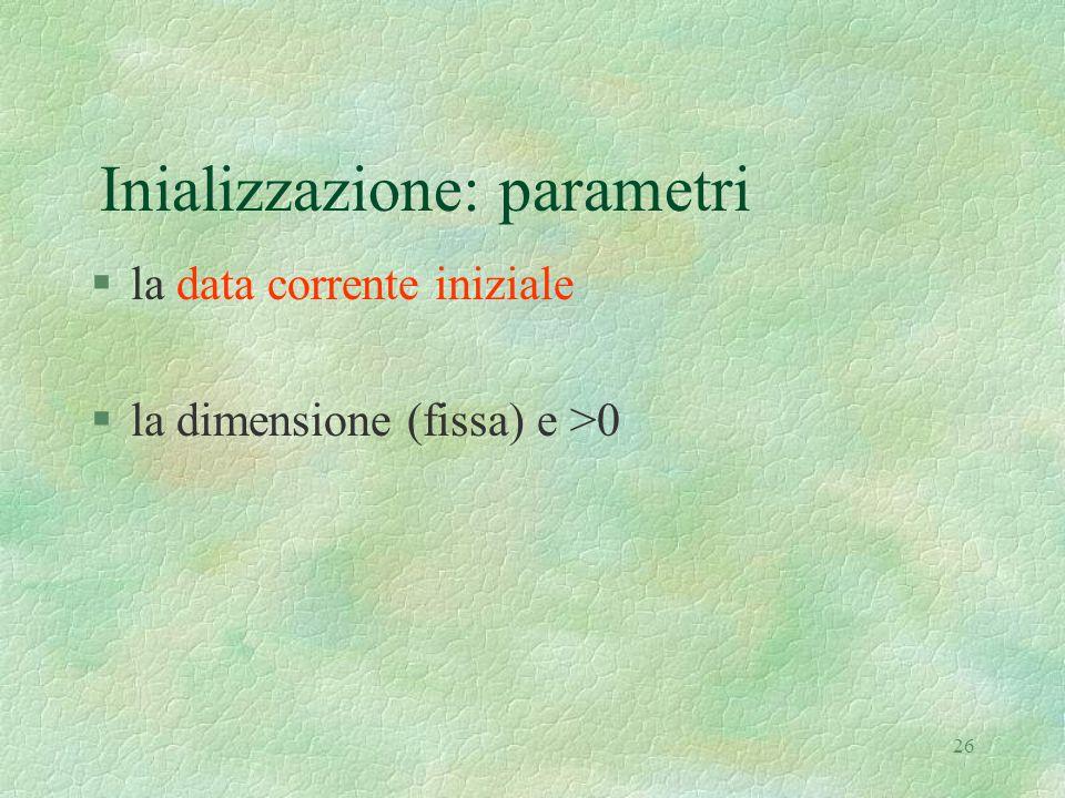 26 Inializzazione: parametri §la data corrente iniziale §la dimensione (fissa) e >0