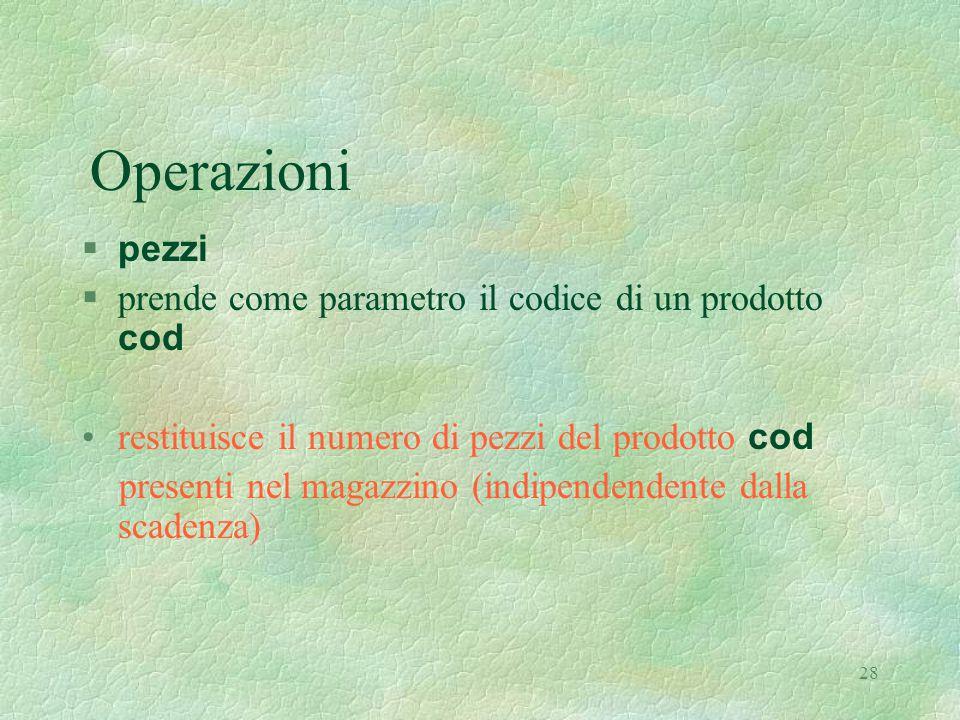 28 Operazioni  pezzi  prende come parametro il codice di un prodotto cod restituisce il numero di pezzi del prodotto cod presenti nel magazzino (indipendendente dalla scadenza)