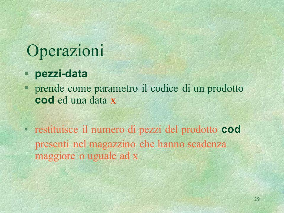 29 Operazioni  pezzi-data  prende come parametro il codice di un prodotto cod ed una data x restituisce il numero di pezzi del prodotto cod presenti nel magazzino che hanno scadenza maggiore o uguale ad x