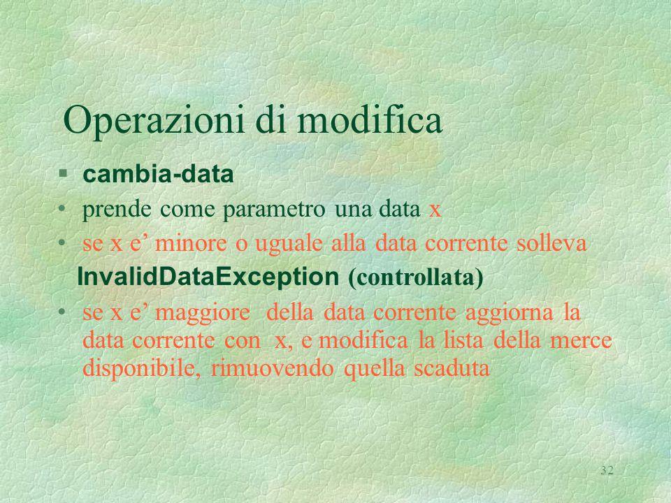 32 Operazioni di modifica  cambia-data prende come parametro una data x se x e' minore o uguale alla data corrente solleva InvalidDataException (controllata) se x e' maggiore della data corrente aggiorna la data corrente con x, e modifica la lista della merce disponibile, rimuovendo quella scaduta