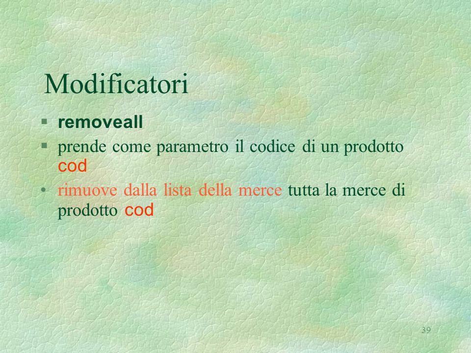 39 Modificatori  removeall  prende come parametro il codice di un prodotto cod rimuove dalla lista della merce tutta la merce di prodotto cod