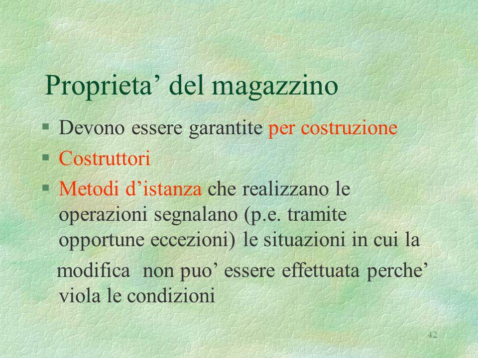 42 Proprieta' del magazzino §Devono essere garantite per costruzione §Costruttori §Metodi d'istanza che realizzano le operazioni segnalano (p.e.