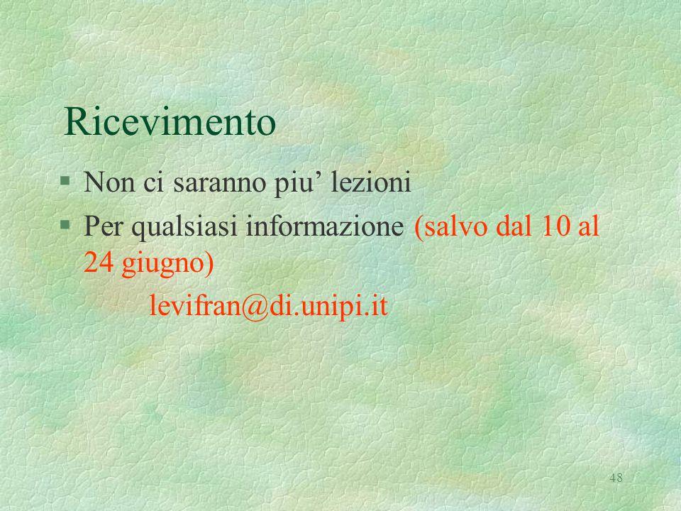 48 Ricevimento §Non ci saranno piu' lezioni §Per qualsiasi informazione (salvo dal 10 al 24 giugno) levifran@di.unipi.it