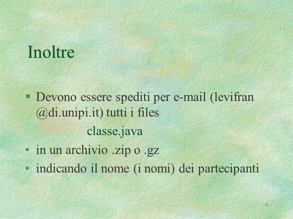9 Inoltre §Devono essere spediti per e-mail (levifran @di.unipi.it) tutti i files classe.java in un archivio.zip o.gz indicando il nome (i nomi) dei partecipanti