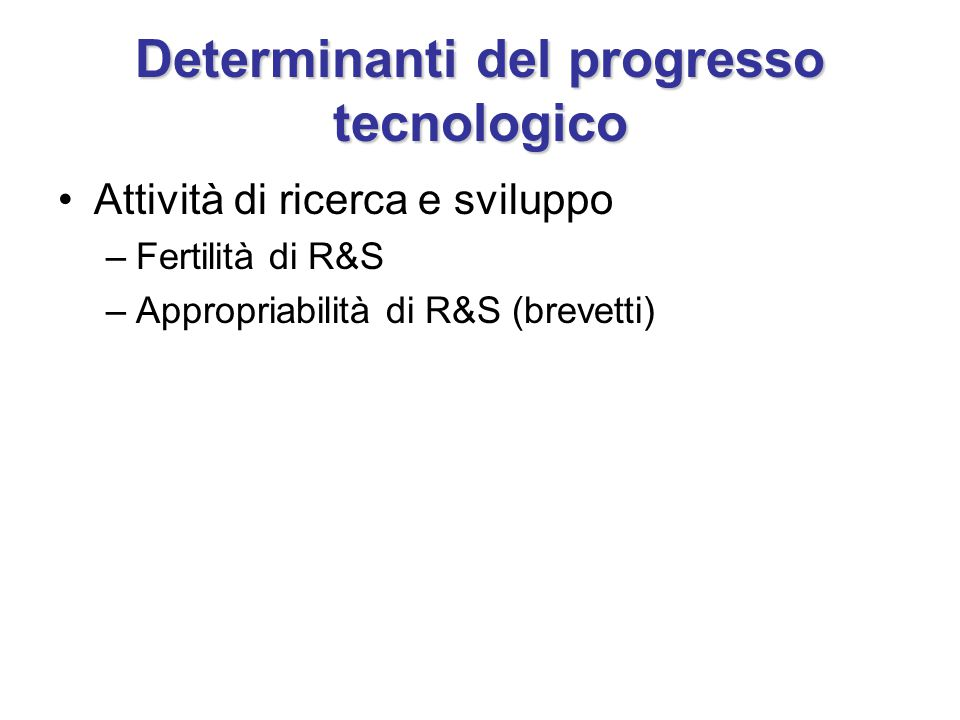 Determinanti del progresso tecnologico Attività di ricerca e sviluppo –Fertilità di R&S –Appropriabilità di R&S (brevetti)