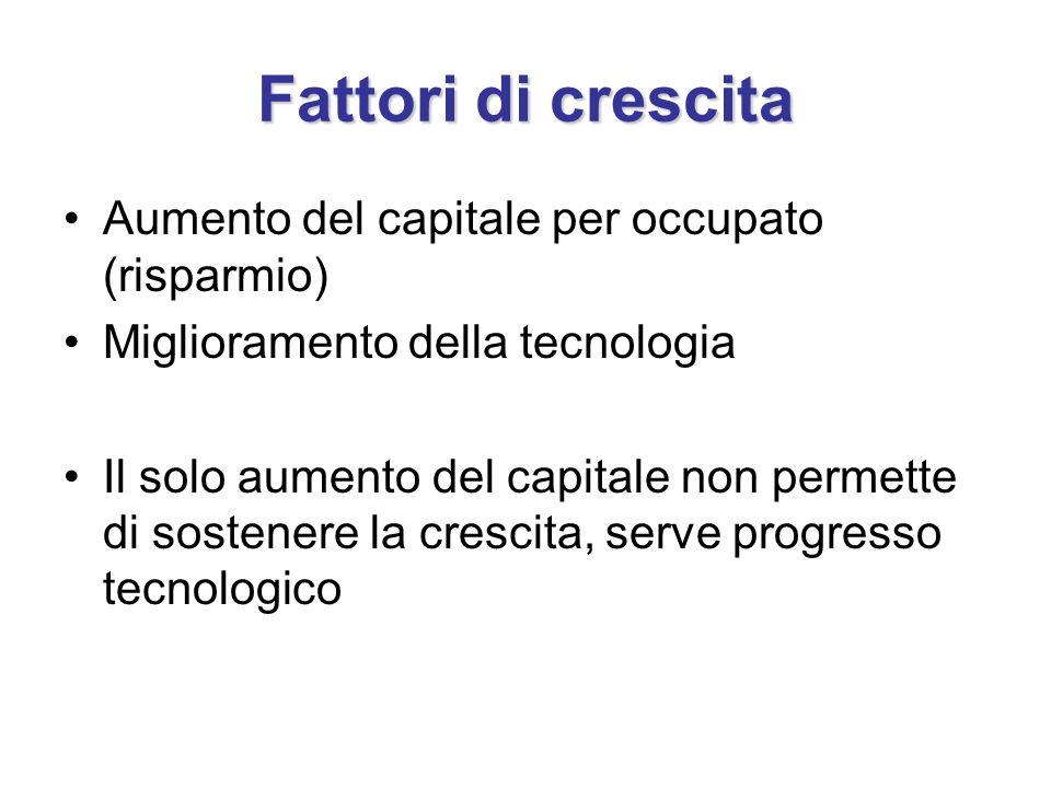 Fattori di crescita Aumento del capitale per occupato (risparmio) Miglioramento della tecnologia Il solo aumento del capitale non permette di sostener
