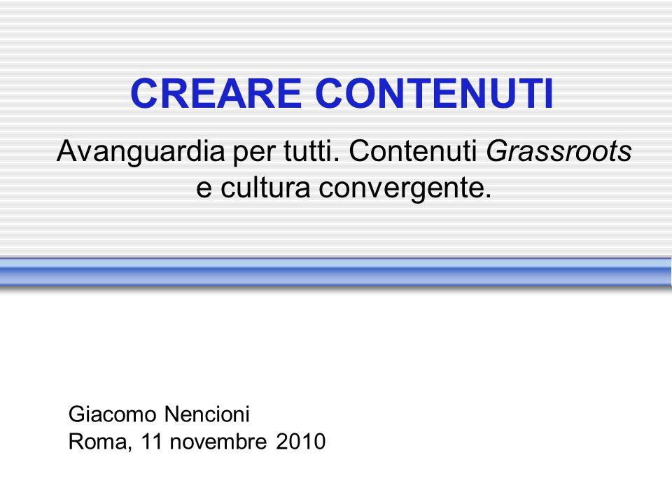 CREARE CONTENUTI Avanguardia per tutti. Contenuti Grassroots e cultura convergente. Giacomo Nencioni Roma, 11 novembre 2010