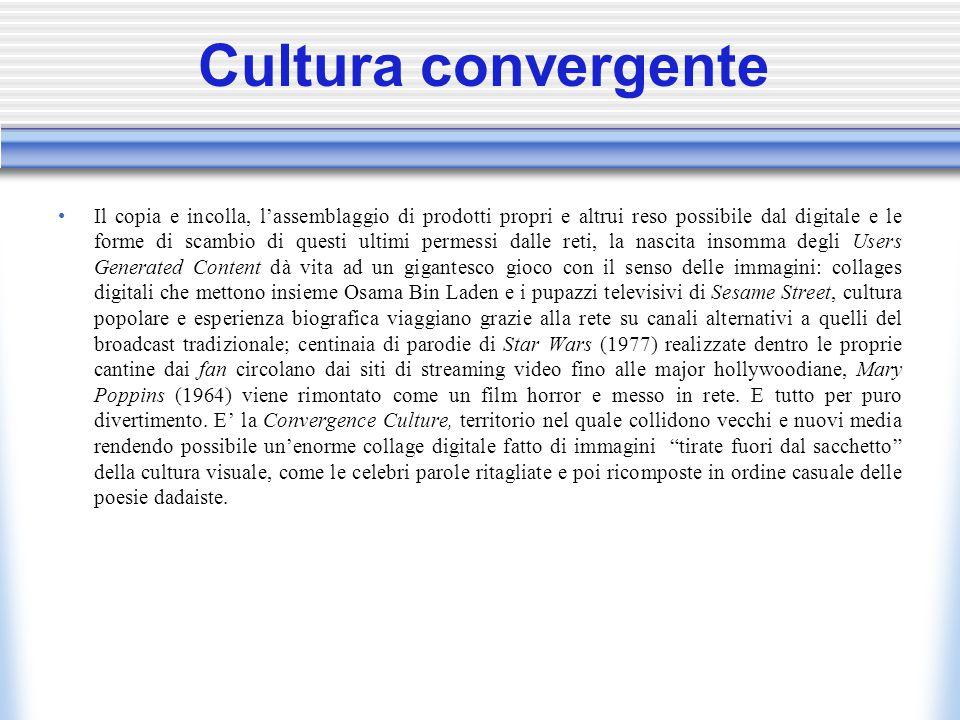 Cultura convergente Il copia e incolla, l'assemblaggio di prodotti propri e altrui reso possibile dal digitale e le forme di scambio di questi ultimi