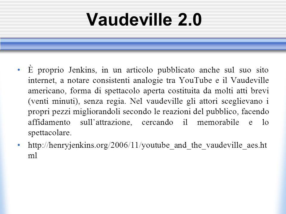 Vaudeville 2.0 È proprio Jenkins, in un articolo pubblicato anche sul suo sito internet, a notare consistenti analogie tra YouTube e il Vaudeville americano, forma di spettacolo aperta costituita da molti atti brevi (venti minuti), senza regia.
