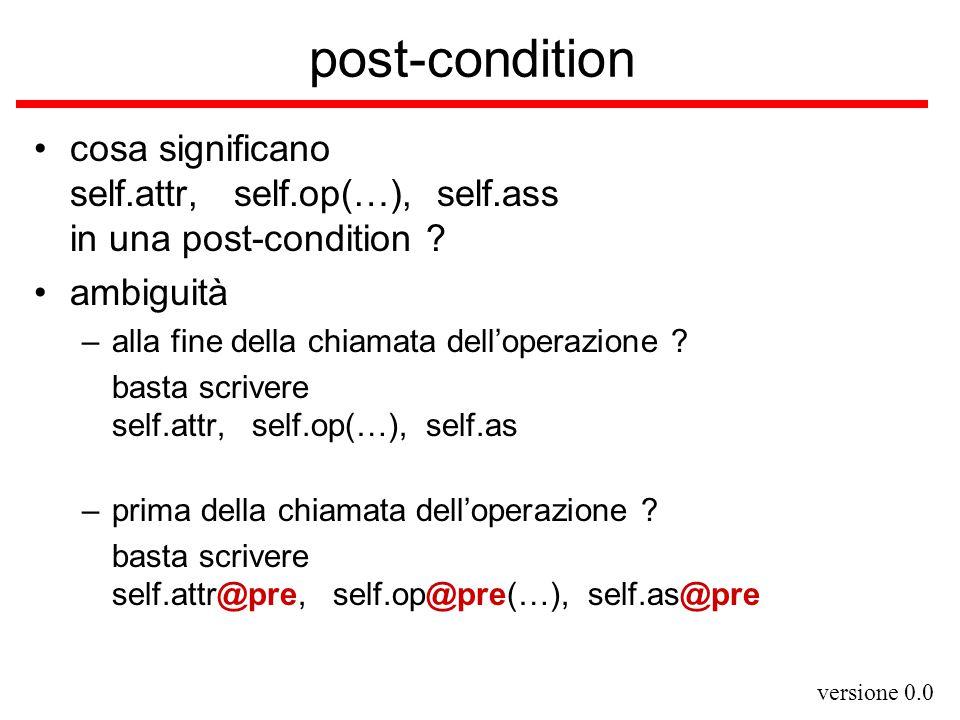 versione 0.0 post-condition cosa significano self.attr, self.op(…), self.ass in una post-condition ? ambiguità –alla fine della chiamata dell'operazio