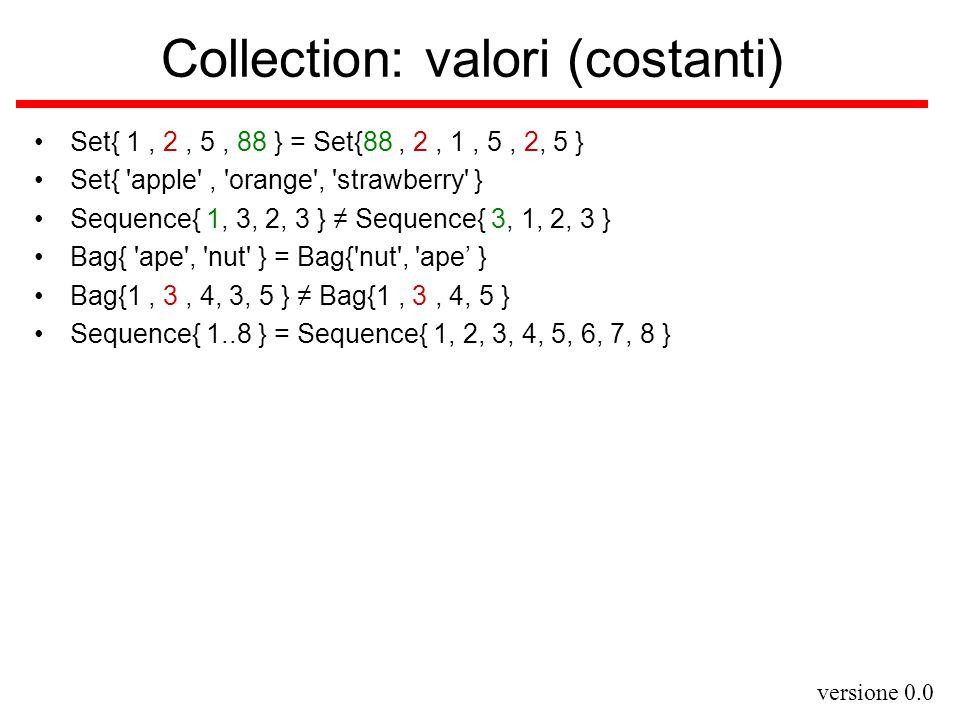 versione 0.0 Collection: operazioni (1) select (ritorna la sottocollezione degli elementi che verificano una condizione) collection -> select(v:Type  bool-expr-with-v )[:Collection(Type)] tipo degli elementi di collection tipo di expr-with-v varianti equivalenti collection -> select(v   bool-expr-with-v ) collection -> select( bool-expr-with-v ) reject (ritorna la sottocollezione degli elementi che non verificano una condizione) collection -> reject(v:Type   bool-expr-with-v )[:Collection(Type)] collect (ritorna la collezione data dalle valutazioni di un'espressione sugli elementi di un'altra collezione) collection -> collect(v: Type   expr-with-v )[:Collection(Type')]