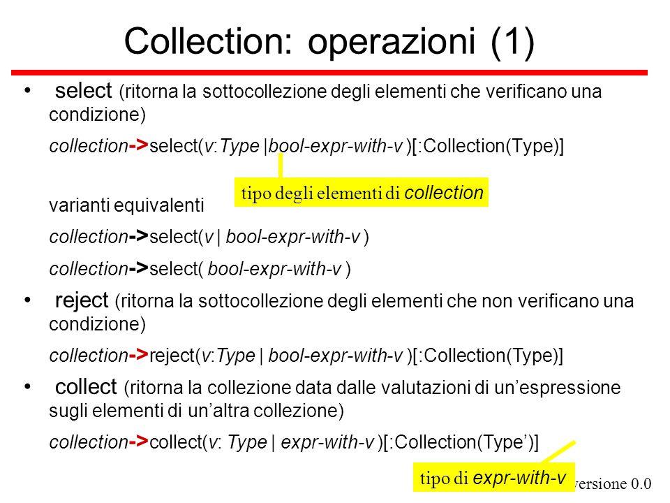 versione 0.0 Collection: operazioni (2) forall (controlla se tutti gli elementi di una collezione verificano una condizione) collection -> forall(v:Type   bool-expr-with-v )[:Boolean] exists (controlla se almeno un elemento di una collezione verifica una condizione) collection -> exists(v:Type   bool-expr-with-v )[:Boolean] includes (controlla se una collezione contiene un elemento) collection -> includes(expr)[:Boolean] isEmpty (controlla se una collezione è vuota) collection -> isEmpty(expr)[:Boolean] ….