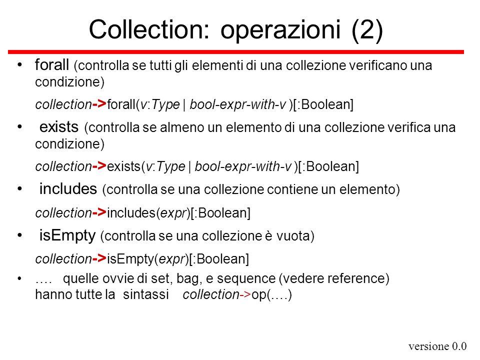 versione 0.0 Classi come tipi OCL ogni classe C definita nel modello corrente è un tipo per OCL –sia o: C –accedere ad un attributo attr: T di o o.attr –applicare un'operazione op ad o o.op(e 1,…,e n ) –navigare lungo un'associazione ass da C in C1 o.ass = la collection di tutti le istanze di C1 in relazione con o rispetto ad ass [:Collection(C1) ]