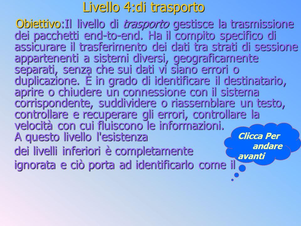 Livello 4:di trasporto Obiettivo:Il livello di trasporto gestisce la trasmissione dei pacchetti end-to-end. Ha il compito specifico di assicurare il t