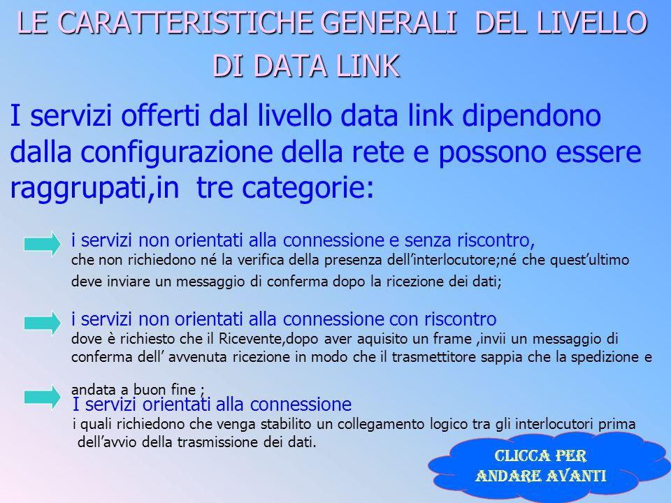 LE CARATTERISTICHE GENERALI DEL LIVELLO DI DATA LINK I servizi offerti dal livello data link dipendono dalla configurazione della rete e possono esser