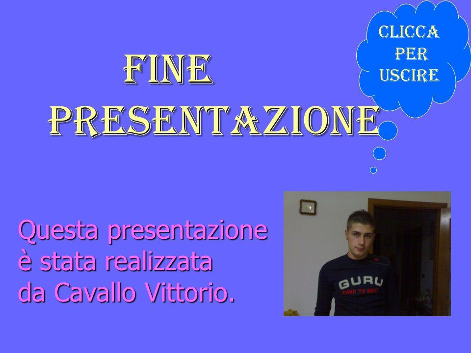 Questa presentazione è stata realizzata da Cavallo Vittorio. Fine presentazione Fine presentazione Clicca per Uscire